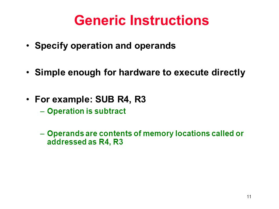 11 Generic Instructions Specify operation and operands Simple enough for hardware to execute directly For example: SUB R4, R3 –Operation is subtract –Operands are contents of memory locations called or addressed as R4, R3