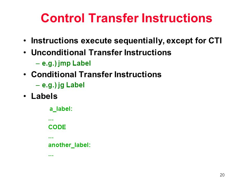 20 Control Transfer Instructions Instructions execute sequentially, except for CTI Unconditional Transfer Instructions –e.g.) jmp Label Conditional Transfer Instructions –e.g.) jg Label Labels a_label:...