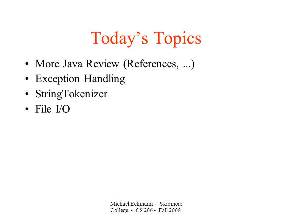 Michael Eckmann - Skidmore College - CS Fall 2008 Today's Topics More Java Review (References,...)‏ Exception Handling StringTokenizer File I/O