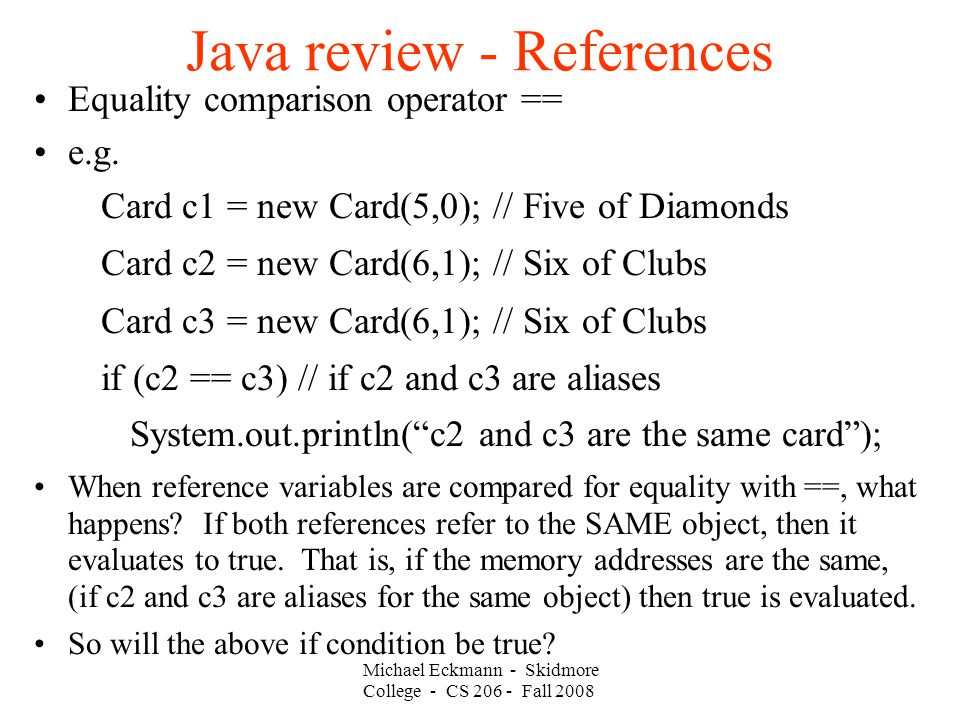 Michael Eckmann - Skidmore College - CS Fall 2008 Java review - References Equality comparison operator == e.g.