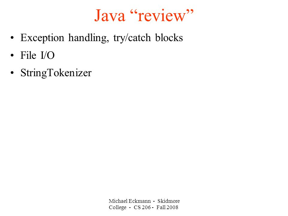 Michael Eckmann - Skidmore College - CS Fall 2008 Java review Exception handling, try/catch blocks File I/O StringTokenizer