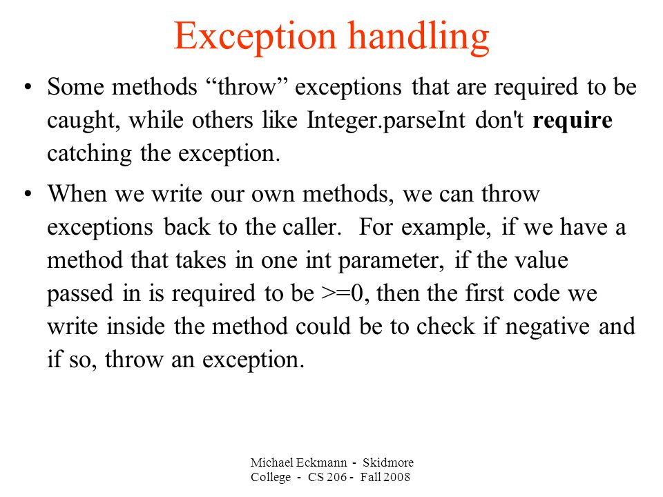 Michael Eckmann - Skidmore College - CS Fall 2008 Exception handling Some methods throw exceptions that are required to be caught, while others like Integer.parseInt don t require catching the exception.