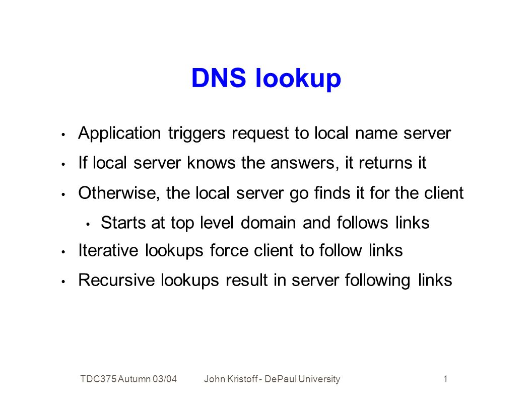 TDC375 Autumn 03/04 John Kristoff - DePaul University 1 DNS lookup Application triggers request to local name server If local server knows the answers, it returns it Otherwise, the local server go finds it for the client Starts at top level domain and follows links Iterative lookups force client to follow links Recursive lookups result in server following links