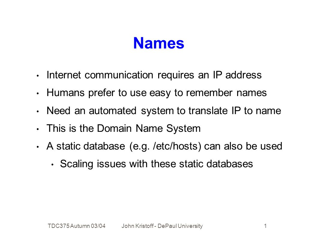 TDC375 Autumn 03/04 John Kristoff - DePaul University 1 Names Internet communication requires an IP address Humans prefer to use easy to remember names Need an automated system to translate IP to name This is the Domain Name System A static database (e.g.