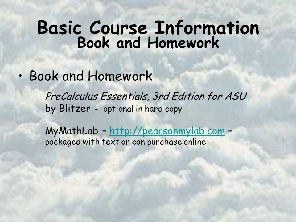 Basic Course Information Book and Homework PreCalculus Essentials, 3rd Edition for ASU by Blitzer - optional in hard copy MyMathLab –   – packaged with text or can purchase onlinehttp://pearsonmylab.com Book and Homework