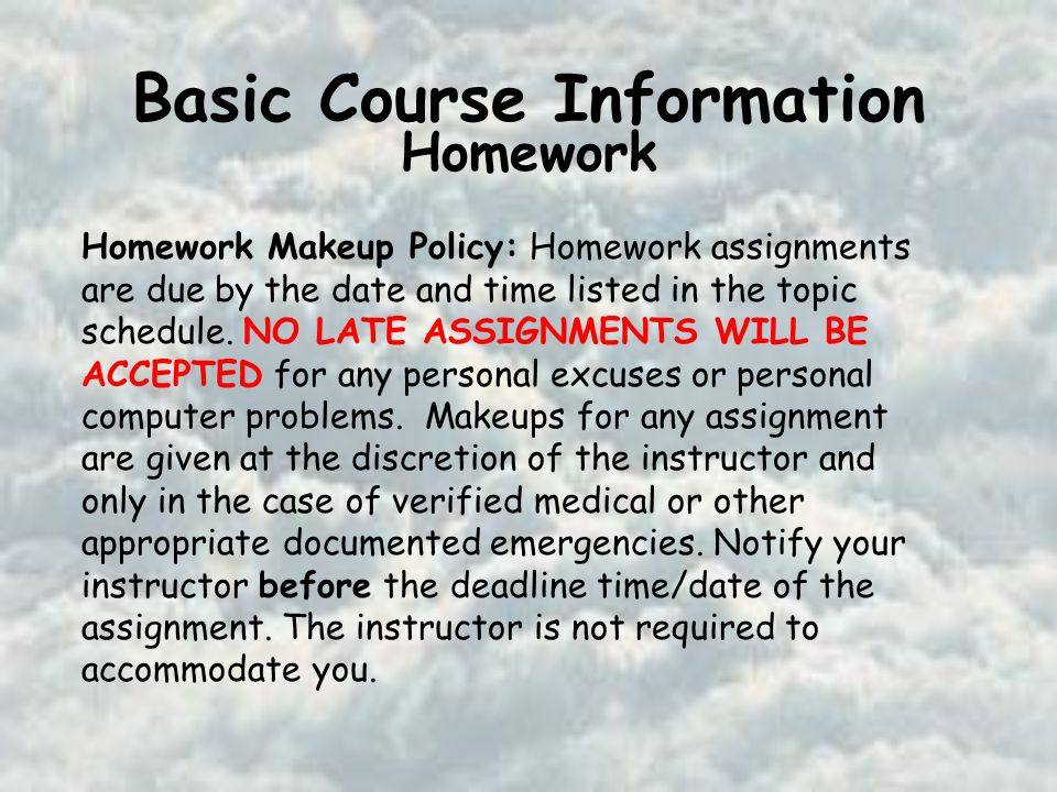 Basic Course Information Homework Homework Makeup Policy: Homework assignments are due by the date and time listed in the topic schedule.