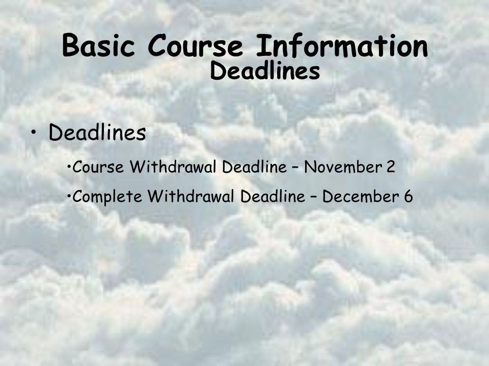Basic Course Information Deadlines Course Withdrawal Deadline – November 2 Complete Withdrawal Deadline – December 6 Deadlines