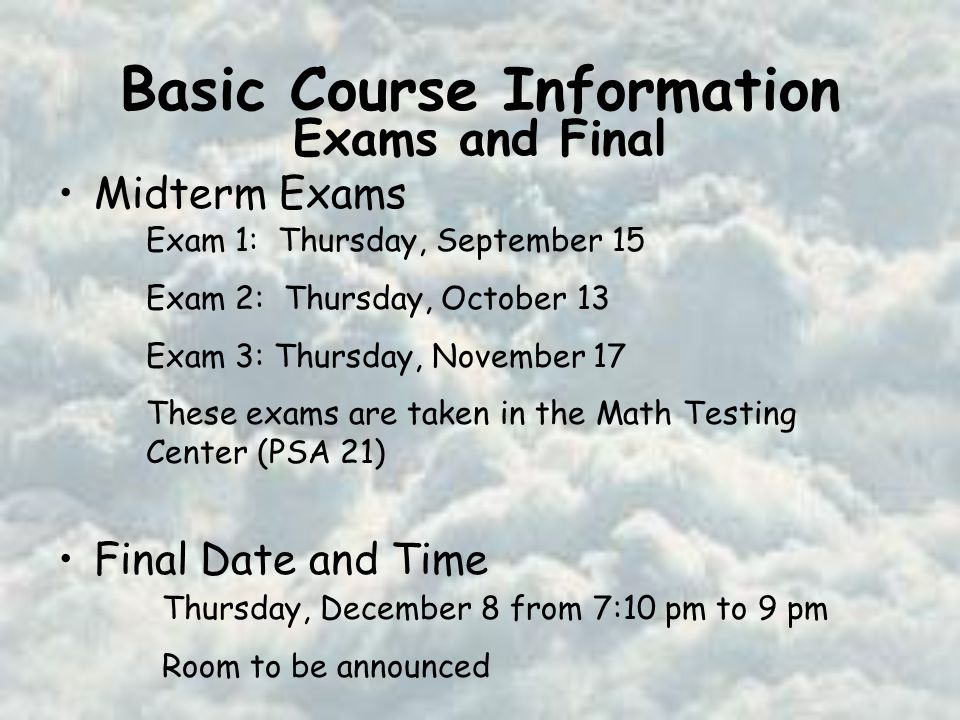 Basic Course Information Midterm Exams Final Date and Time Exam 1: Thursday, September 15 Exam 2: Thursday, October 13 Exam 3: Thursday, November 17 These exams are taken in the Math Testing Center (PSA 21) Thursday, December 8 from 7:10 pm to 9 pm Room to be announced Exams and Final