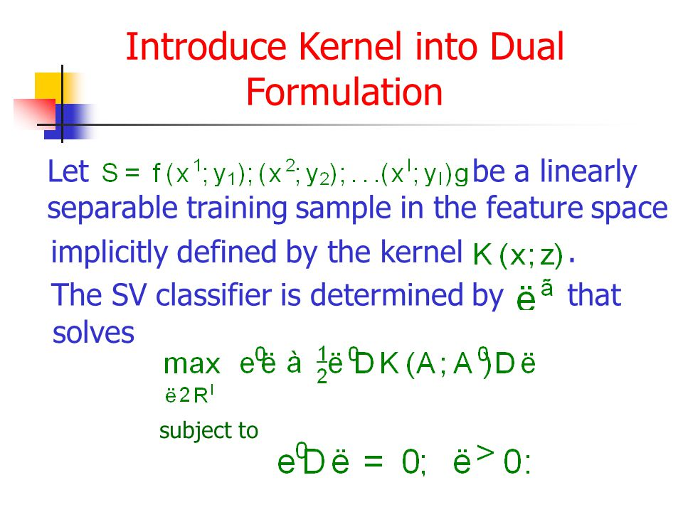 Introduce Kernel into Dual Formulation Letbe a linearly separable training sample in the feature space implicitly defined by the kernel.