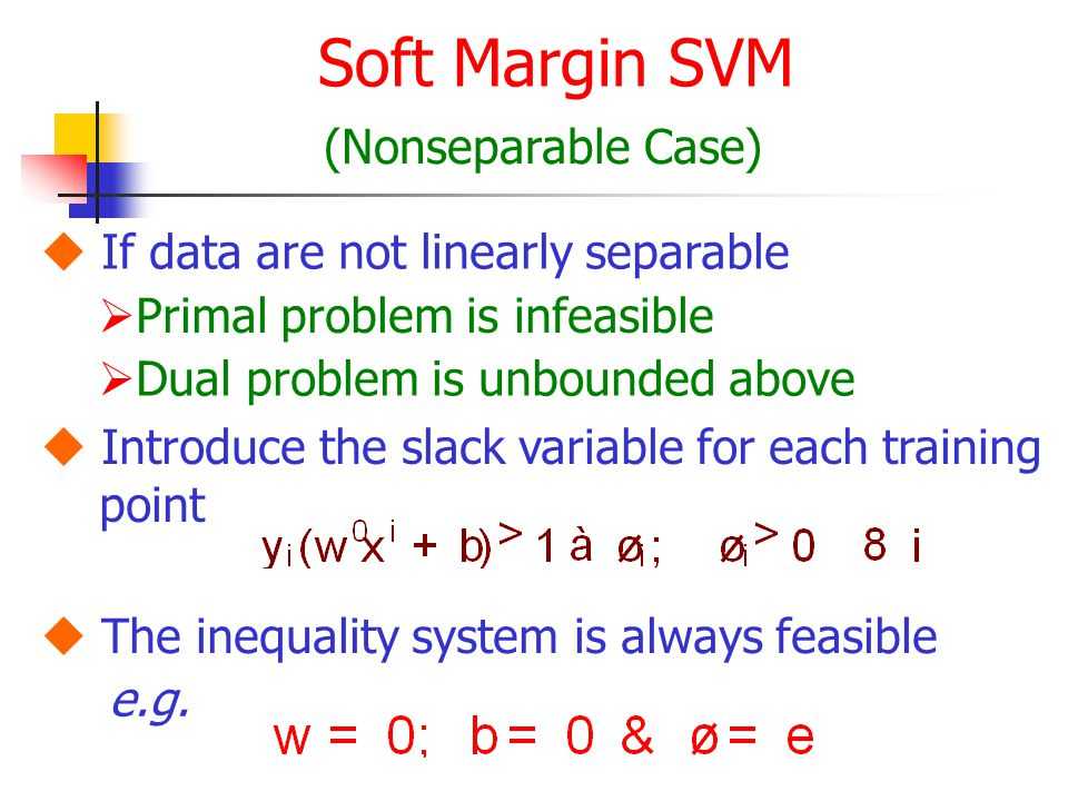Soft Margin SVM (Nonseparable Case)  If data are not linearly separable  Primal problem is infeasible  Dual problem is unbounded above  Introduce the slack variable for each training point  The inequality system is always feasible e.g.