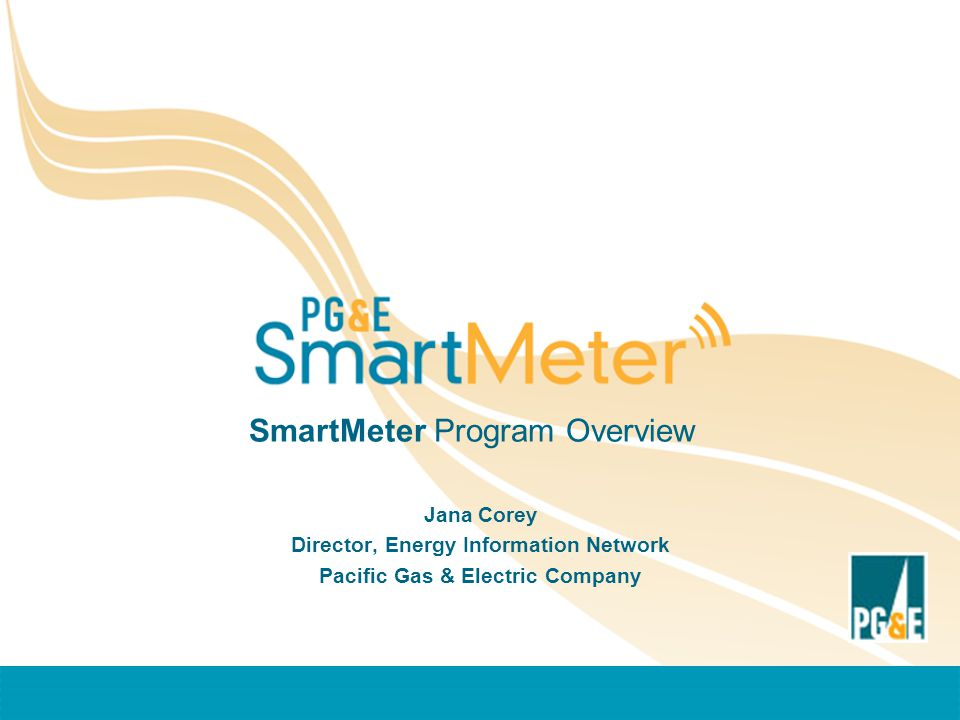 SmartMeter Program Overview Jana Corey Director, Energy Information Network Pacific Gas & Electric Company