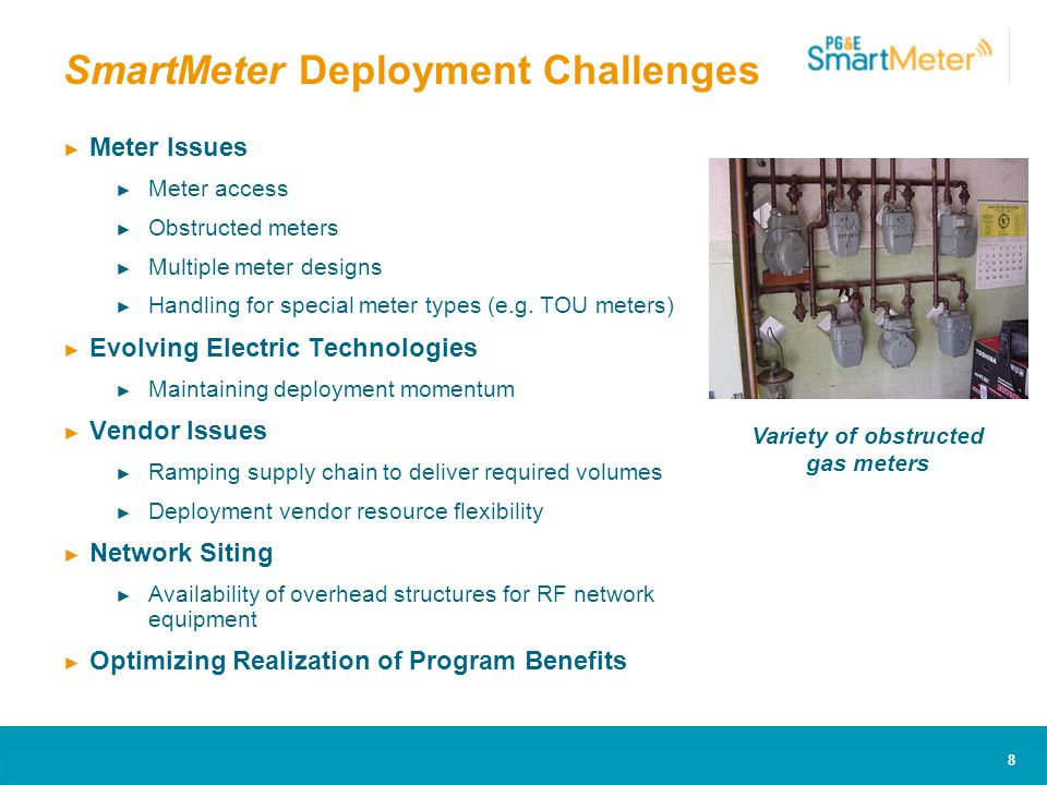 8 SmartMeter Deployment Challenges ► Meter Issues ► Meter access ► Obstructed meters ► Multiple meter designs ► Handling for special meter types (e.g.