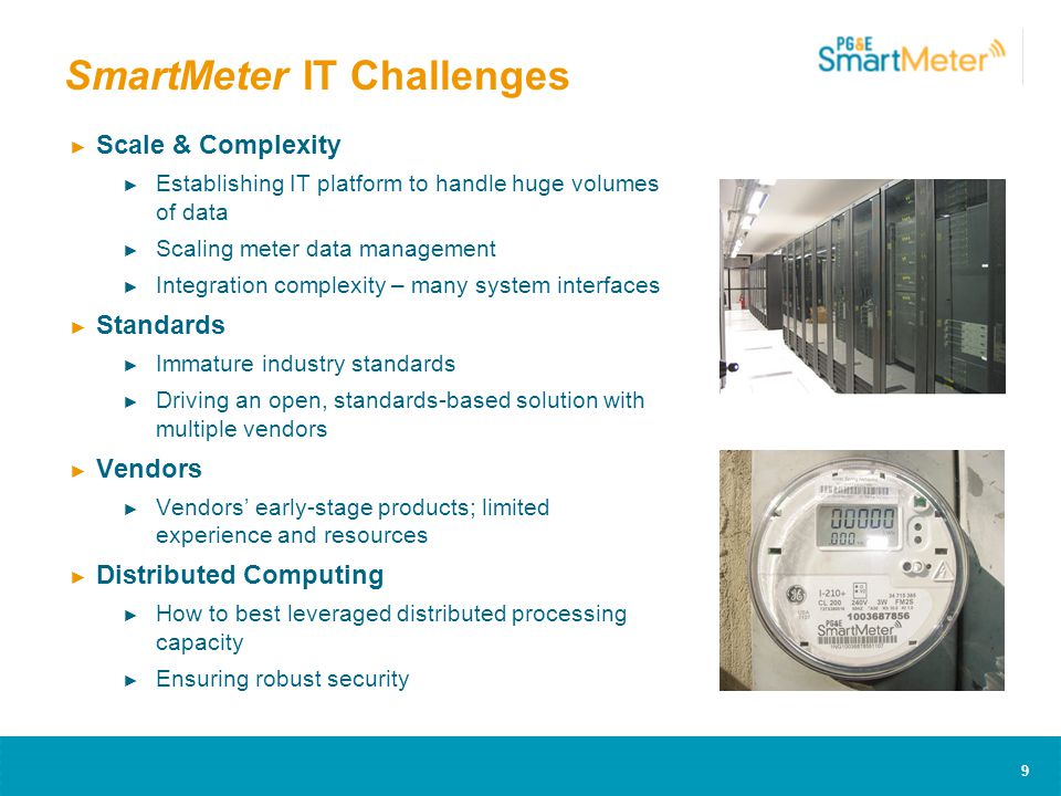 9 SmartMeter IT Challenges ► Scale & Complexity ► Establishing IT platform to handle huge volumes of data ► Scaling meter data management ► Integration complexity – many system interfaces ► Standards ► Immature industry standards ► Driving an open, standards-based solution with multiple vendors ► Vendors ► Vendors' early-stage products; limited experience and resources ► Distributed Computing ► How to best leveraged distributed processing capacity ► Ensuring robust security
