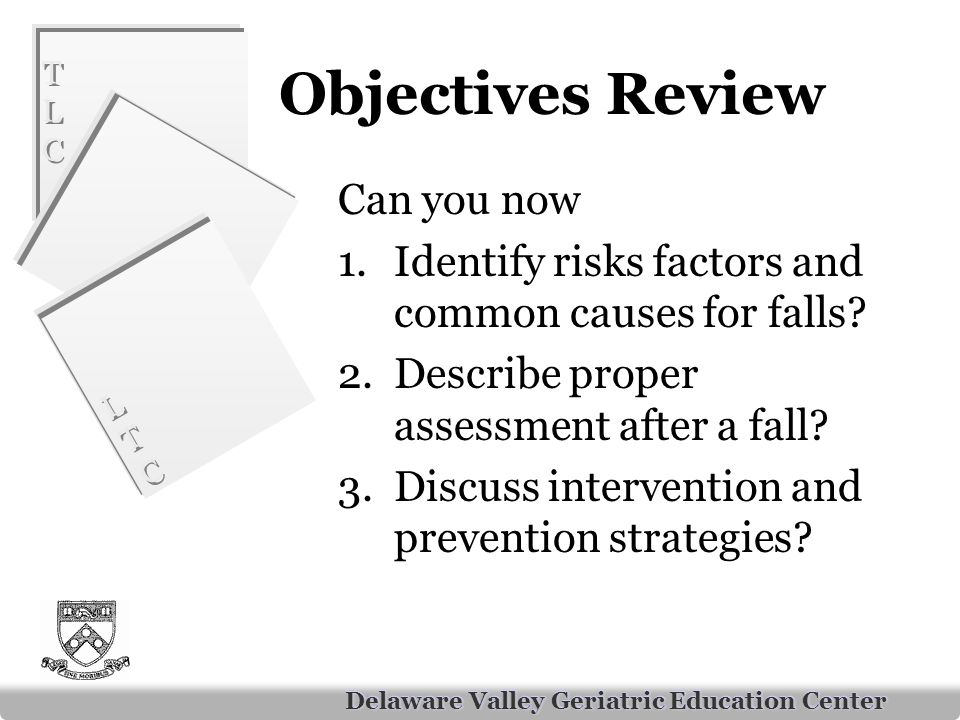 TLCTLC TLCTLC LTCLTC LTCLTC Delaware Valley Geriatric Education Center Objectives Review Can you now 1.Identify risks factors and common causes for falls.