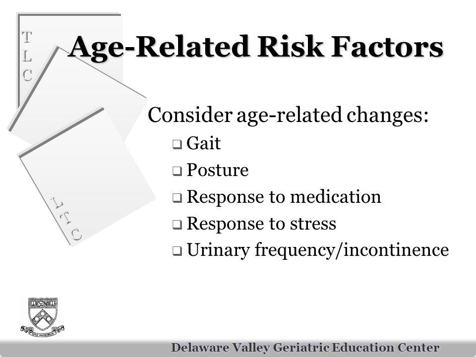 TLCTLC TLCTLC LTCLTC LTCLTC Delaware Valley Geriatric Education Center Age-Related Risk Factors Consider age-related changes:  Gait  Posture  Response to medication  Response to stress  Urinary frequency/incontinence