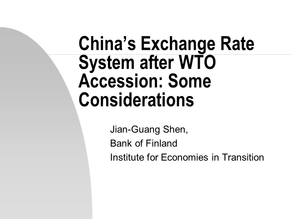 China's Exchange Rate System after WTO Accession: Some Considerations Jian-Guang Shen, Bank of Finland Institute for Economies in Transition