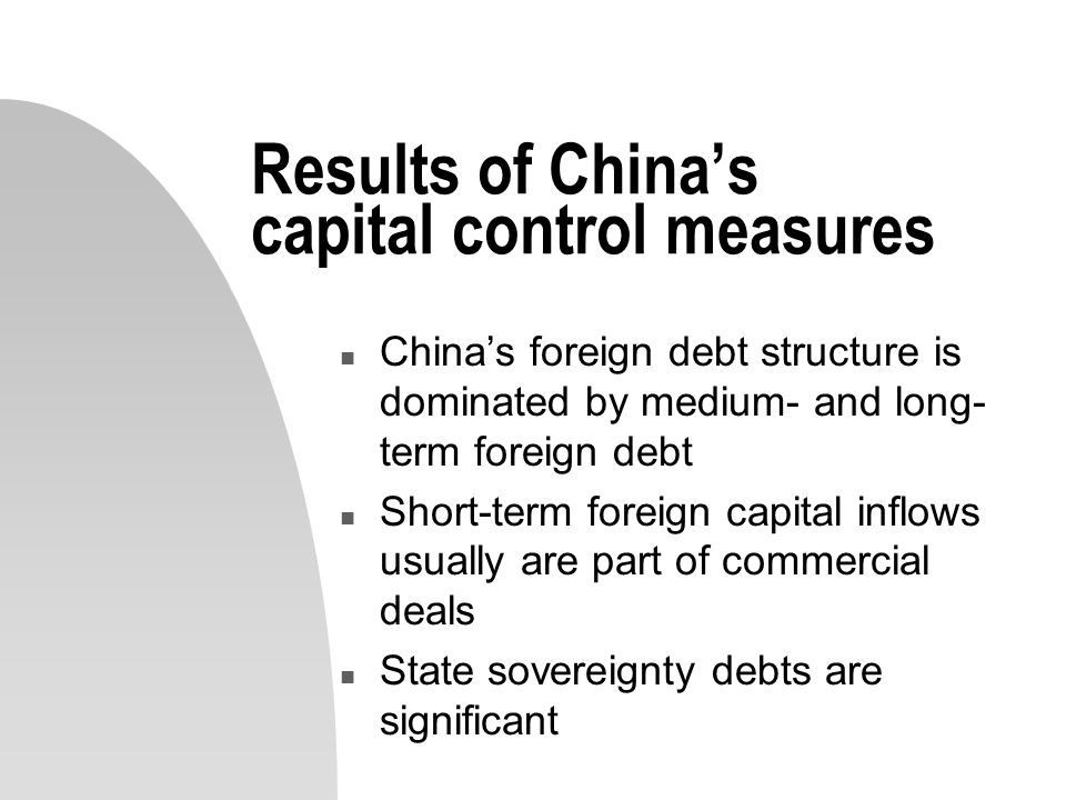 Results of China's capital control measures n China's foreign debt structure is dominated by medium- and long- term foreign debt n Short-term foreign capital inflows usually are part of commercial deals n State sovereignty debts are significant