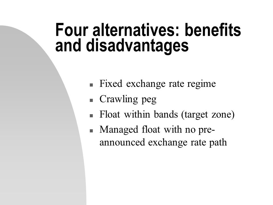 Four alternatives: benefits and disadvantages n Fixed exchange rate regime n Crawling peg n Float within bands (target zone) Managed float with no pre- announced exchange rate path