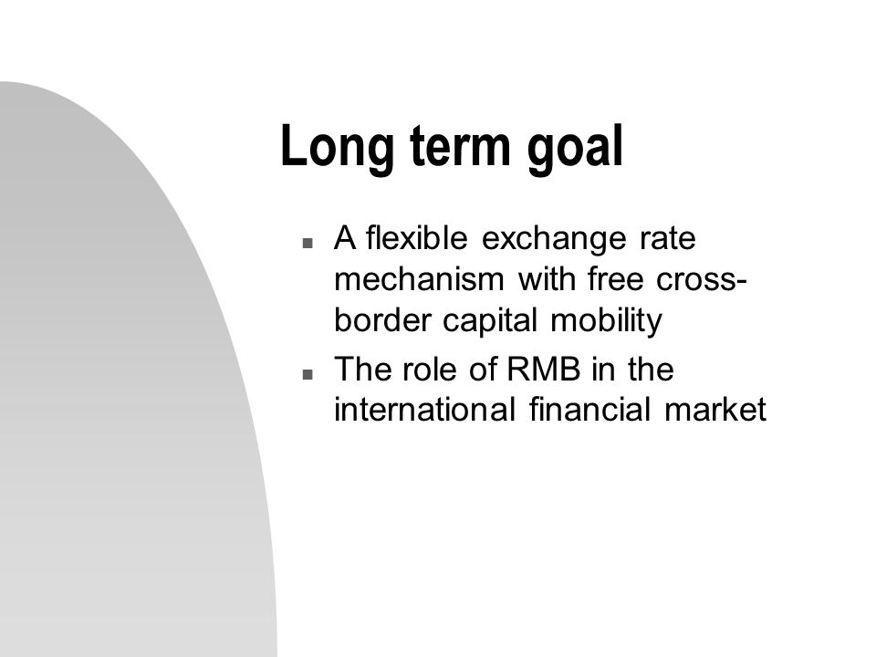 Long term goal n A flexible exchange rate mechanism with free cross- border capital mobility n The role of RMB in the international financial market