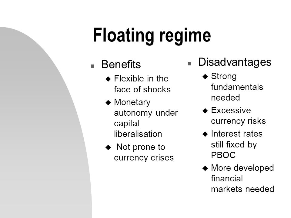 Floating regime n Benefits u Flexible in the face of shocks u Monetary autonomy under capital liberalisation u Not prone to currency crises n Disadvantages u Strong fundamentals needed u Excessive currency risks u Interest rates still fixed by PBOC u More developed financial markets needed