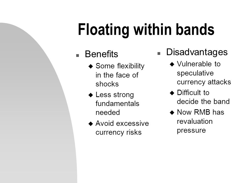 Floating within bands n Benefits u Some flexibility in the face of shocks u Less strong fundamentals needed u Avoid excessive currency risks n Disadvantages u Vulnerable to speculative currency attacks u Difficult to decide the band u Now RMB has revaluation pressure