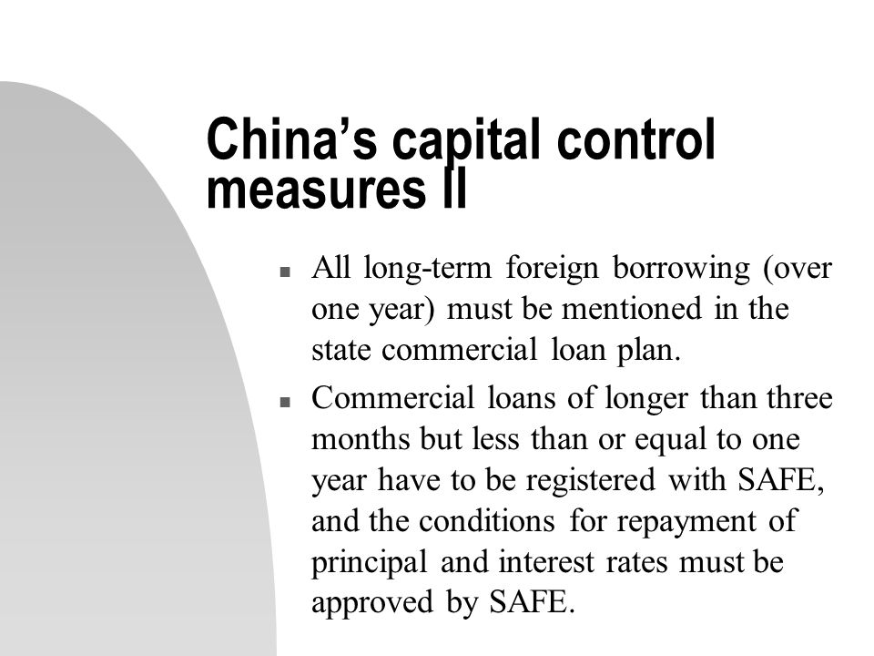 China's capital control measures II n All long-term foreign borrowing (over one year) must be mentioned in the state commercial loan plan.