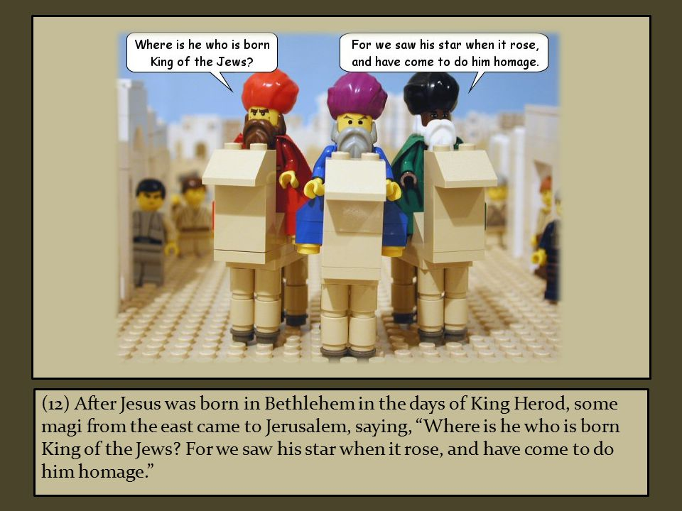 (12) After Jesus was born in Bethlehem in the days of King Herod, some magi from the east came to Jerusalem, saying, Where is he who is born King of the Jews.