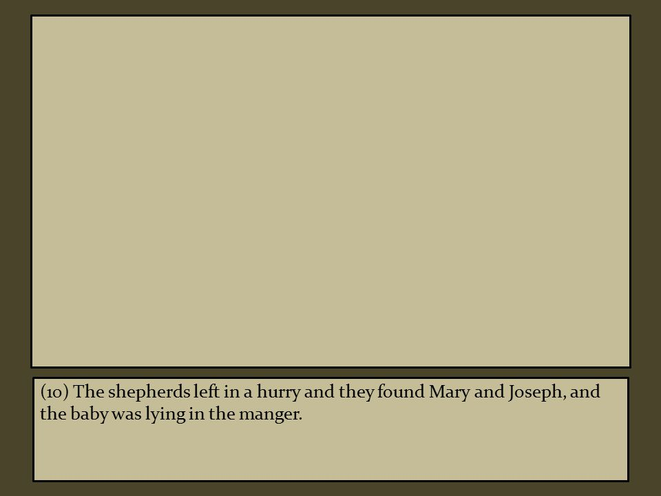 (10) The shepherds left in a hurry and they found Mary and Joseph, and the baby was lying in the manger.