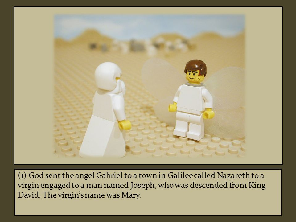 (1) God sent the angel Gabriel to a town in Galilee called Nazareth to a virgin engaged to a man named Joseph, who was descended from King David.