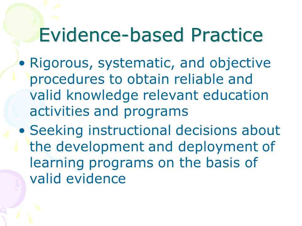Evidence-based Practice Rigorous, systematic, and objective procedures to obtain reliable and valid knowledge relevant education activities and programs Seeking instructional decisions about the development and deployment of learning programs on the basis of valid evidence