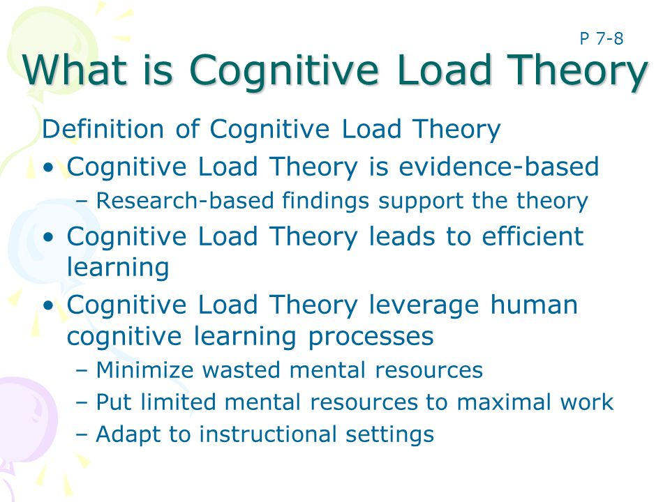 What is Cognitive Load Theory Definition of Cognitive Load Theory Cognitive Load Theory is evidence-based –Research-based findings support the theory Cognitive Load Theory leads to efficient learning Cognitive Load Theory leverage human cognitive learning processes –Minimize wasted mental resources –Put limited mental resources to maximal work –Adapt to instructional settings P 7-8