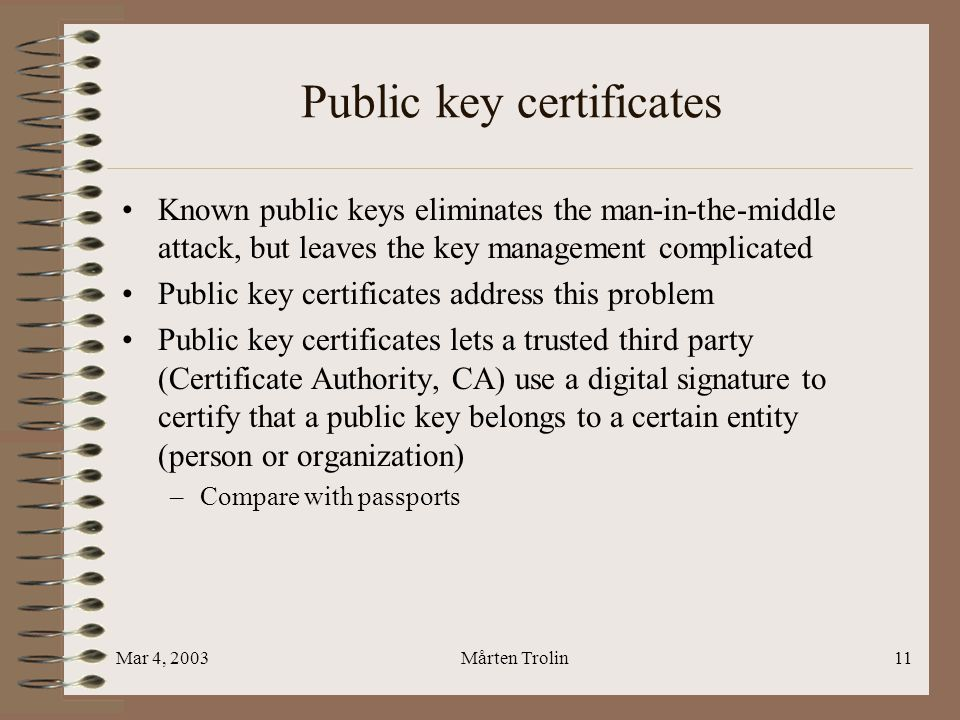 Mar 4, 2003Mårten Trolin11 Public key certificates Known public keys eliminates the man-in-the-middle attack, but leaves the key management complicated Public key certificates address this problem Public key certificates lets a trusted third party (Certificate Authority, CA) use a digital signature to certify that a public key belongs to a certain entity (person or organization) –Compare with passports