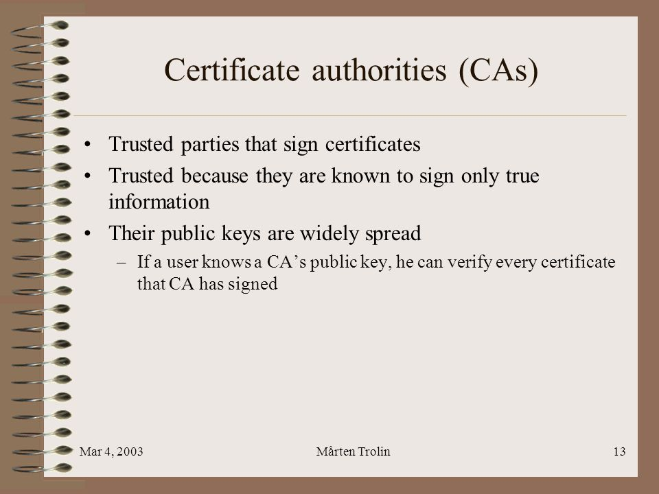 Mar 4, 2003Mårten Trolin13 Certificate authorities (CAs) Trusted parties that sign certificates Trusted because they are known to sign only true information Their public keys are widely spread –If a user knows a CA's public key, he can verify every certificate that CA has signed