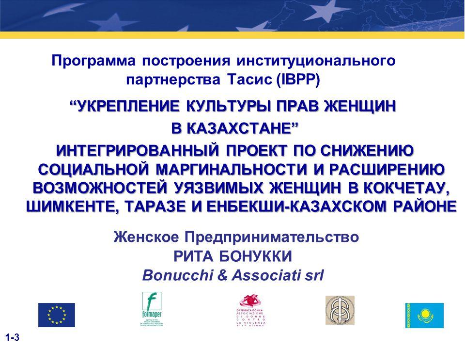 Программа построения институционального партнерства Тасис (IBPP) УКРЕПЛЕНИЕ КУЛЬТУРЫ ПРАВ ЖЕНЩИН В КАЗАХСТАНЕ В КАЗАХСТАНЕ ИНТЕГРИРОВАННЫЙ ПРОЕКТ ПО СНИЖЕНИЮ СОЦИАЛЬНОЙ МАРГИНАЛЬНОСТИ И РАСШИРЕНИЮ ВОЗМОЖНОСТЕЙ УЯЗВИМЫХ ЖЕНЩИН В КОКЧЕТАУ, ШИМКЕНТЕ, ТАРАЗЕ И ЕНБЕКШИ-КАЗАХСКОМ РАЙОНЕ ИНТЕГРИРОВАННЫЙ ПРОЕКТ ПО СНИЖЕНИЮ СОЦИАЛЬНОЙ МАРГИНАЛЬНОСТИ И РАСШИРЕНИЮ ВОЗМОЖНОСТЕЙ УЯЗВИМЫХ ЖЕНЩИН В КОКЧЕТАУ, ШИМКЕНТЕ, ТАРАЗЕ И ЕНБЕКШИ-КАЗАХСКОМ РАЙОНЕ Женское Предпринимательство РИТА БОНУККИ Bonucchi & Associati srl 1-3