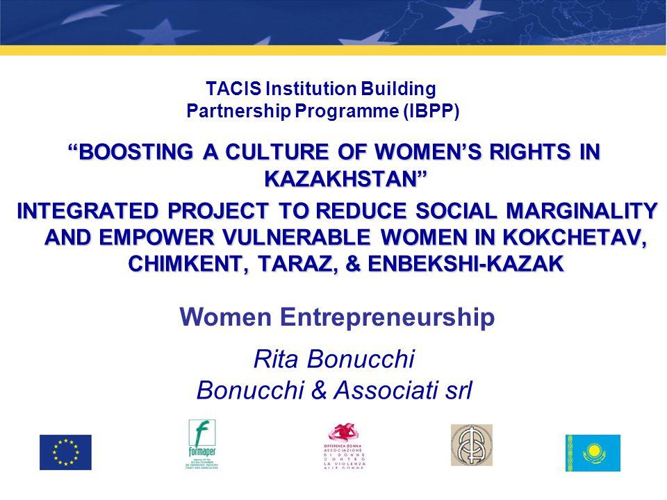 TACIS Institution Building Partnership Programme (IBPP) BOOSTING A CULTURE OF WOMEN'S RIGHTS IN KAZAKHSTAN INTEGRATED PROJECT TO REDUCE SOCIAL MARGINALITY AND EMPOWER VULNERABLE WOMEN IN KOKCHETAV, CHIMKENT, TARAZ, & ENBEKSHI-KAZAK INTEGRATED PROJECT TO REDUCE SOCIAL MARGINALITY AND EMPOWER VULNERABLE WOMEN IN KOKCHETAV, CHIMKENT, TARAZ, & ENBEKSHI-KAZAK Women Entrepreneurship Rita Bonucchi Bonucchi & Associati srl