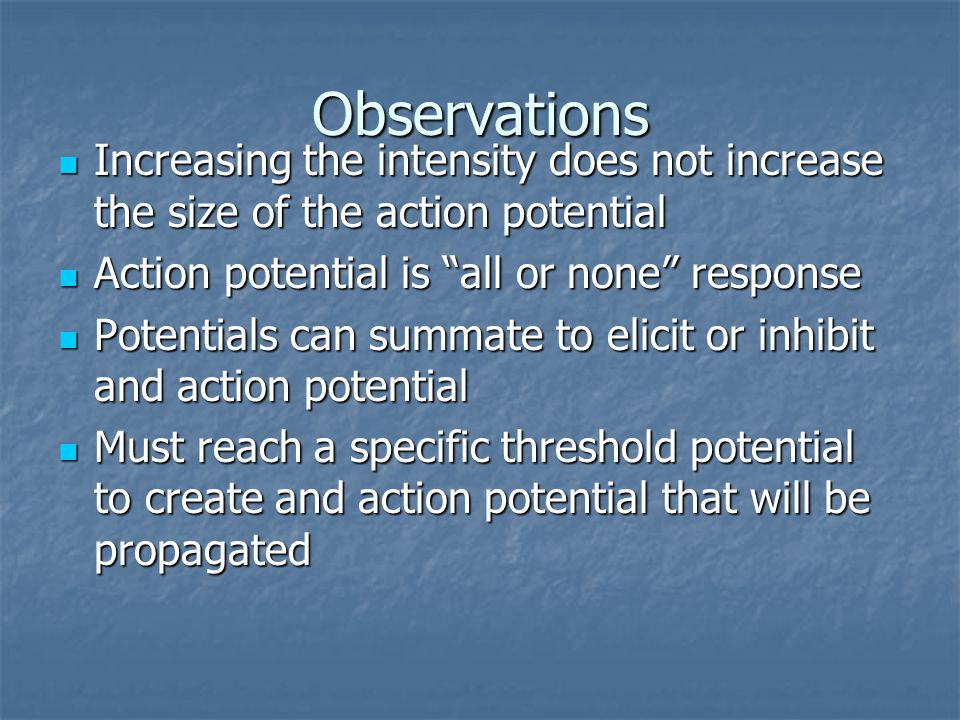 Observations Increasing the intensity does not increase the size of the action potential Increasing the intensity does not increase the size of the action potential Action potential is all or none response Action potential is all or none response Potentials can summate to elicit or inhibit and action potential Potentials can summate to elicit or inhibit and action potential Must reach a specific threshold potential to create and action potential that will be propagated Must reach a specific threshold potential to create and action potential that will be propagated