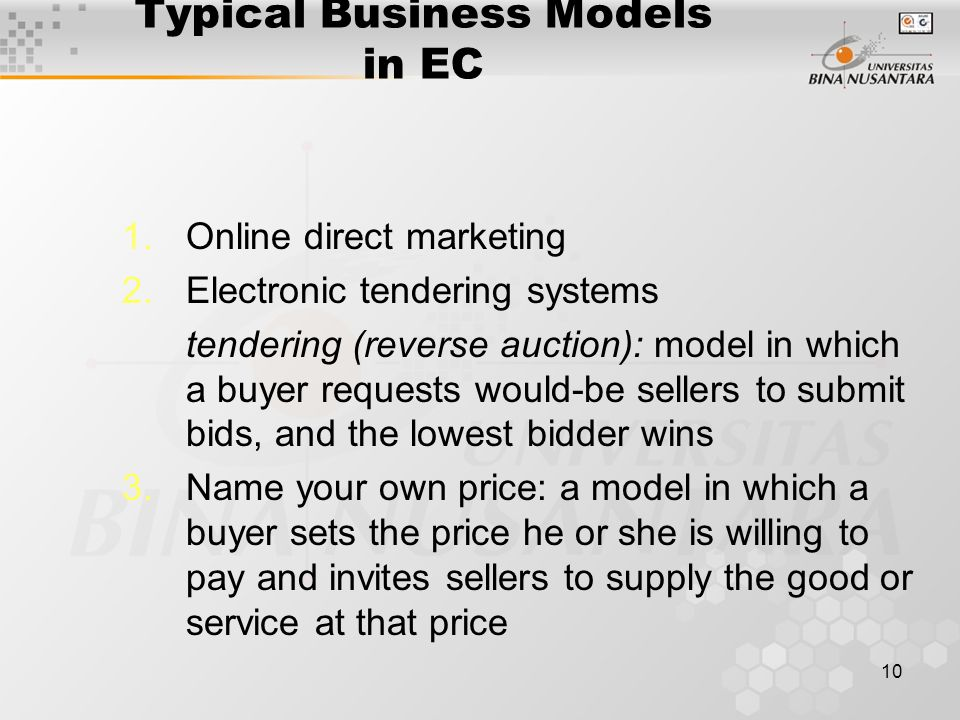 10 Typical Business Models in EC 1.Online direct marketing 2.Electronic tendering systems tendering (reverse auction): model in which a buyer requests would-be sellers to submit bids, and the lowest bidder wins 3.Name your own price: a model in which a buyer sets the price he or she is willing to pay and invites sellers to supply the good or service at that price
