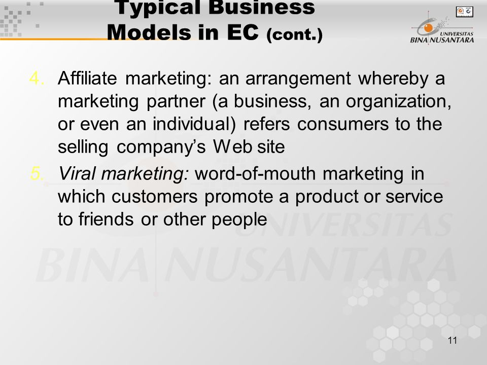 11 Typical Business Models in EC (cont.) 4.Affiliate marketing: an arrangement whereby a marketing partner (a business, an organization, or even an individual) refers consumers to the selling company's Web site 5.Viral marketing: word-of-mouth marketing in which customers promote a product or service to friends or other people