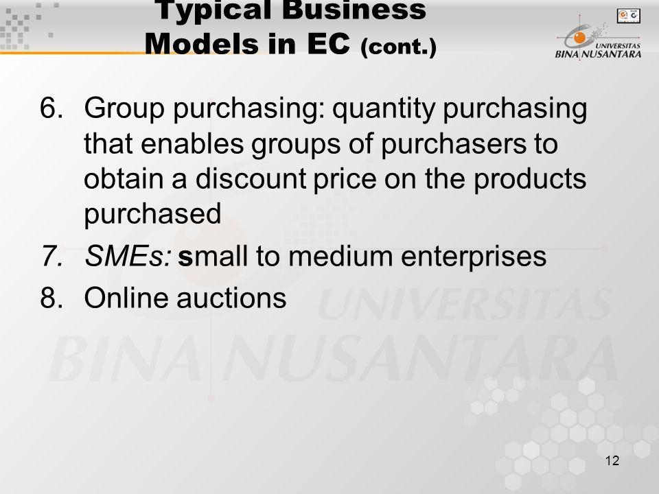 12 Typical Business Models in EC (cont.) 6.Group purchasing: quantity purchasing that enables groups of purchasers to obtain a discount price on the products purchased 7.SMEs: small to medium enterprises 8.Online auctions