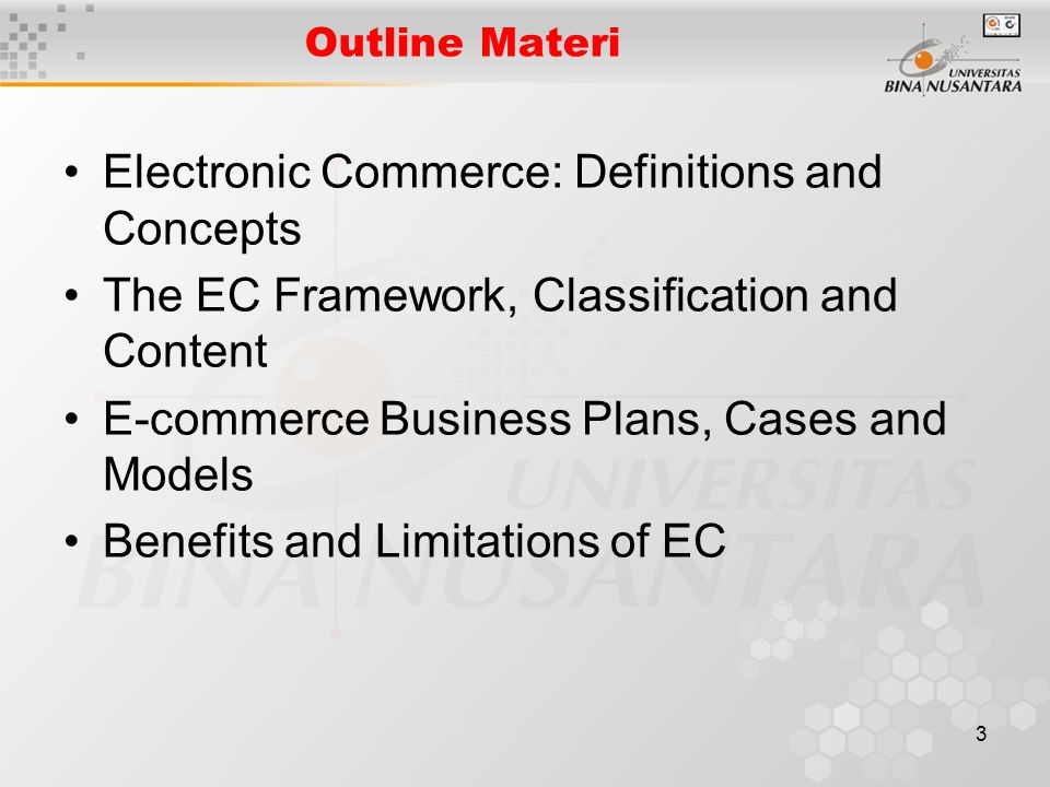 3 Outline Materi Electronic Commerce: Definitions and Concepts The EC Framework, Classification and Content E-commerce Business Plans, Cases and Models Benefits and Limitations of EC