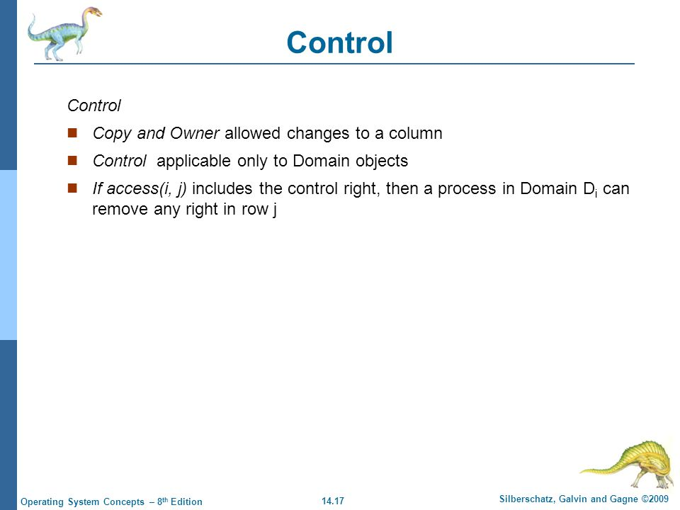 14.17 Silberschatz, Galvin and Gagne ©2009 Operating System Concepts – 8 th Edition Control Copy and Owner allowed changes to a column Control applicable only to Domain objects If access(i, j) includes the control right, then a process in Domain D i can remove any right in row j