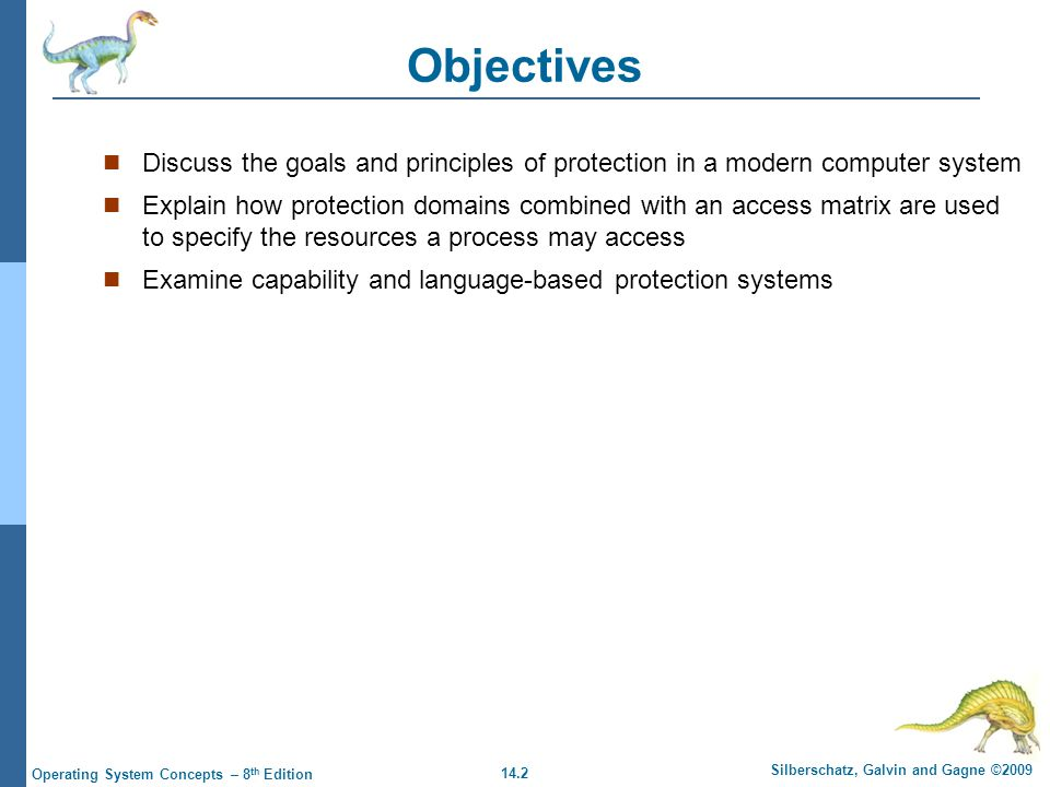 14.2 Silberschatz, Galvin and Gagne ©2009 Operating System Concepts – 8 th Edition Objectives Discuss the goals and principles of protection in a modern computer system Explain how protection domains combined with an access matrix are used to specify the resources a process may access Examine capability and language-based protection systems