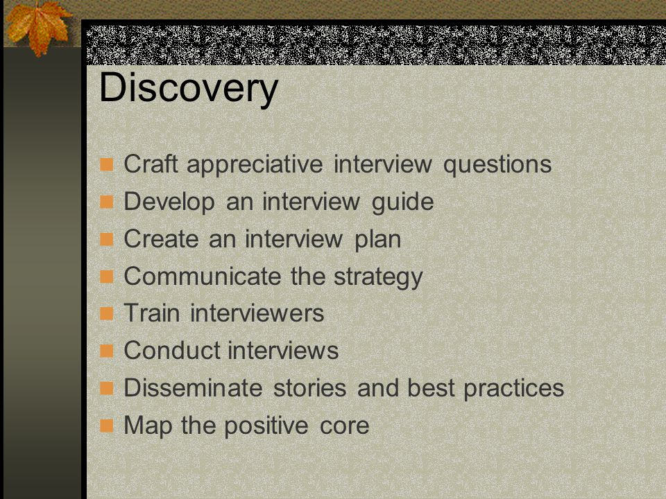 15 Discovery Craft Appreciative Interview Questions Develop An Interview  Guide Create An Interview Plan Communicate The Strategy Train Interviewers  Conduct ...