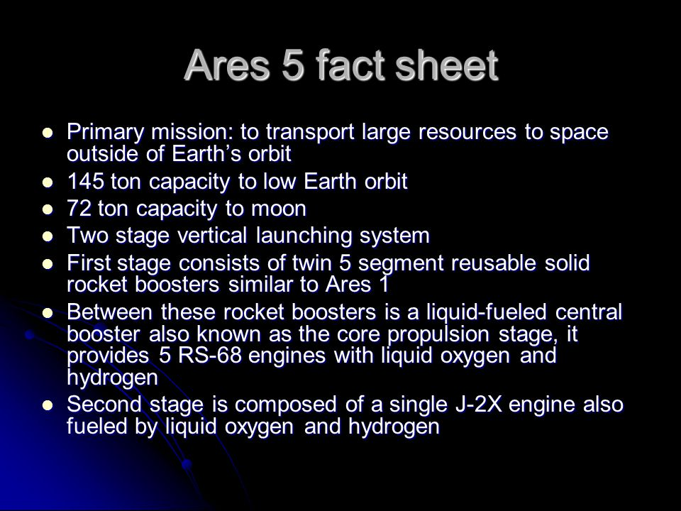 Ares 5 fact sheet Primary mission: to transport large resources to space outside of Earth's orbit Primary mission: to transport large resources to space outside of Earth's orbit 145 ton capacity to low Earth orbit 145 ton capacity to low Earth orbit 72 ton capacity to moon 72 ton capacity to moon Two stage vertical launching system Two stage vertical launching system First stage consists of twin 5 segment reusable solid rocket boosters similar to Ares 1 First stage consists of twin 5 segment reusable solid rocket boosters similar to Ares 1 Between these rocket boosters is a liquid-fueled central booster also known as the core propulsion stage, it provides 5 RS-68 engines with liquid oxygen and hydrogen Between these rocket boosters is a liquid-fueled central booster also known as the core propulsion stage, it provides 5 RS-68 engines with liquid oxygen and hydrogen Second stage is composed of a single J-2X engine also fueled by liquid oxygen and hydrogen Second stage is composed of a single J-2X engine also fueled by liquid oxygen and hydrogen