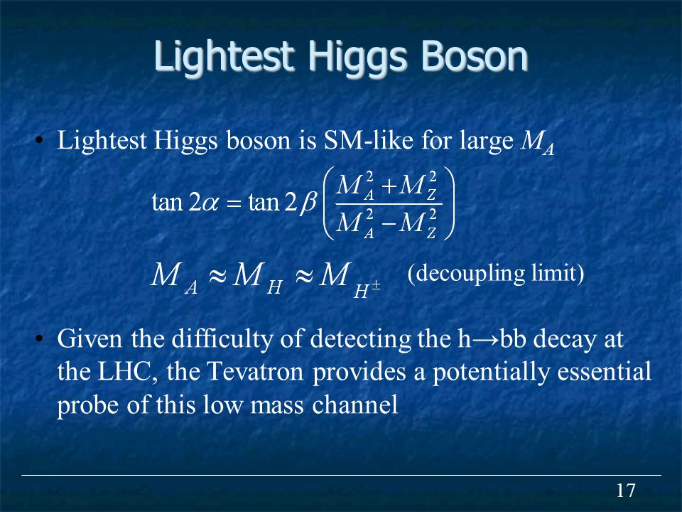 17 Lightest Higgs Boson Lightest Higgs boson is SM-like for large M A Given the difficulty of detecting the h→bb decay at the LHC, the Tevatron provides a potentially essential probe of this low mass channel (decoupling limit)