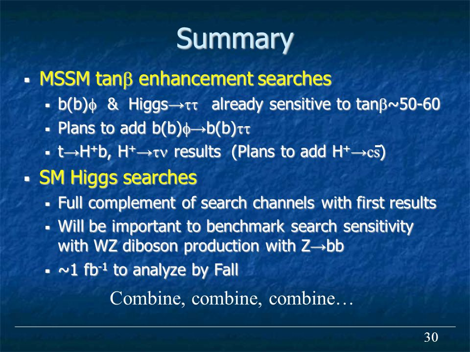 30 Summary  MSSM tan  enhancement searches  b(b)  & Higgs →  already sensitive to tan  ~50-60  Plans to add b(b)  → b(b)   t → H + b, H + →  results (Plans to add H + →cs )  SM Higgs searches  Full complement of search channels with first results  Will be important to benchmark search sensitivity with WZ diboson production with Z → bb  ~1 fb -1 to analyze by Fall Combine, combine, combine…