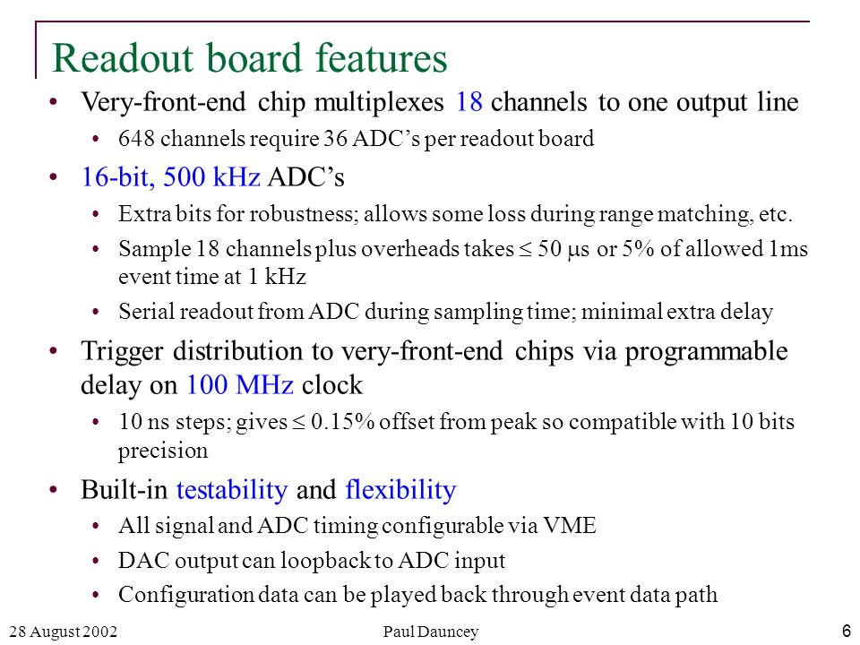 28 August 2002Paul Dauncey6 Readout board features Very-front-end chip multiplexes 18 channels to one output line 648 channels require 36 ADC's per readout board 16-bit, 500 kHz ADC's Extra bits for robustness; allows some loss during range matching, etc.