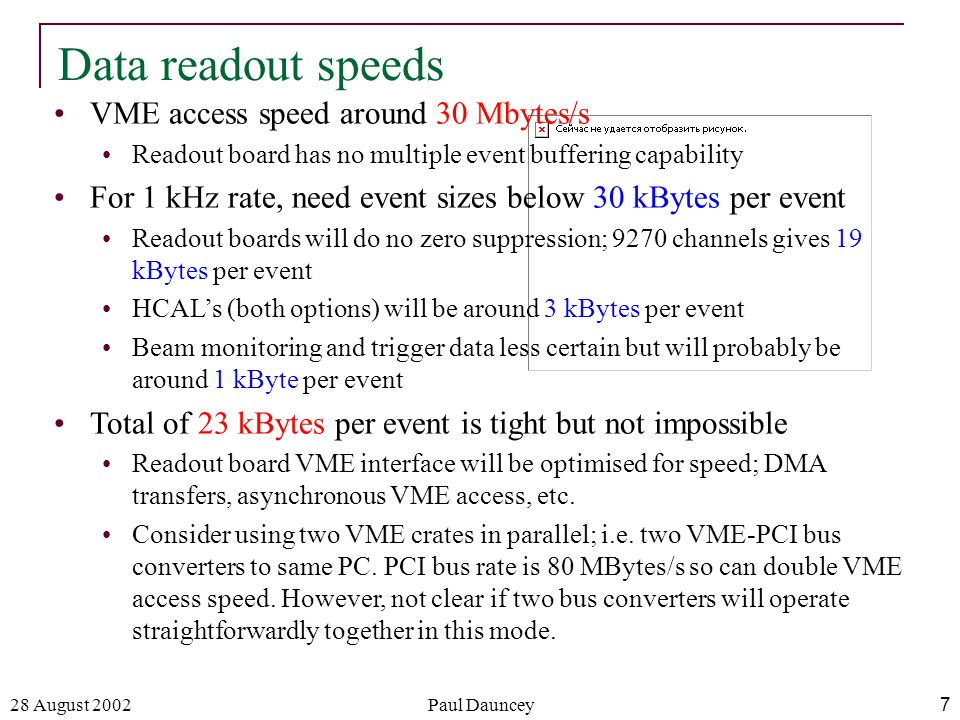 28 August 2002Paul Dauncey7 Data readout speeds VME access speed around 30 Mbytes/s Readout board has no multiple event buffering capability For 1 kHz rate, need event sizes below 30 kBytes per event Readout boards will do no zero suppression; 9270 channels gives 19 kBytes per event HCAL's (both options) will be around 3 kBytes per event Beam monitoring and trigger data less certain but will probably be around 1 kByte per event Total of 23 kBytes per event is tight but not impossible Readout board VME interface will be optimised for speed; DMA transfers, asynchronous VME access, etc.