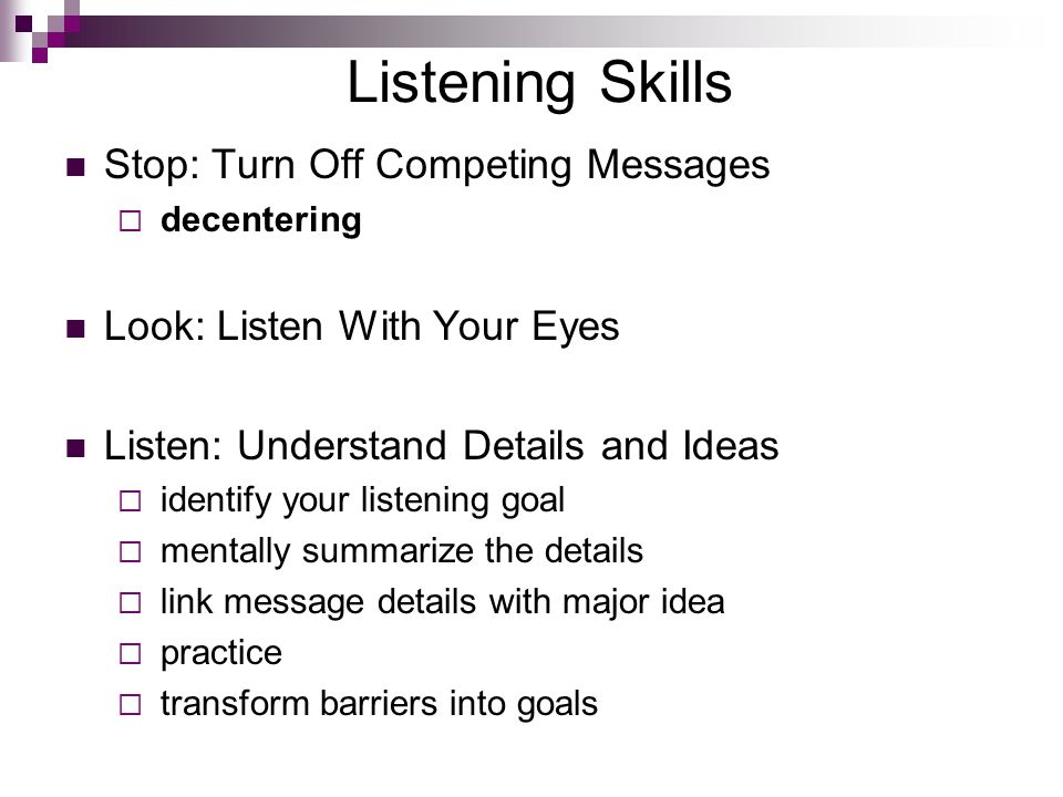 Listening Skills Stop: Turn Off Competing Messages  decentering Look: Listen With Your Eyes Listen: Understand Details and Ideas  identify your listening goal  mentally summarize the details  link message details with major idea  practice  transform barriers into goals