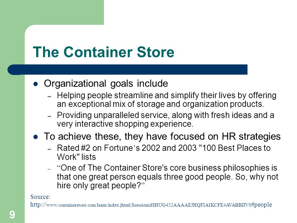 9 The Container Store Organizational goals include – Helping people streamline and simplify their lives by offering an exceptional mix of storage and organization products.
